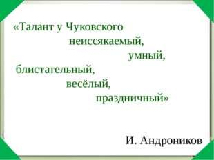 «Талант у Чуковского неиссякаемый, умный, блистательный, весёлый, праздничны