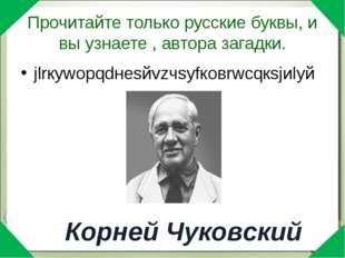 Прочитайте только русские буквы, и вы узнаете , автора загадки. jlrкywорqdнеs
