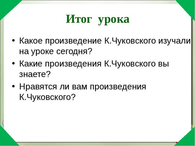 Итог урока Какое произведение К.Чуковского изучали на уроке сегодня? Какие пр...