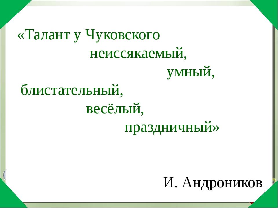 «Талант у Чуковского неиссякаемый, умный, блистательный, весёлый, праздничны...
