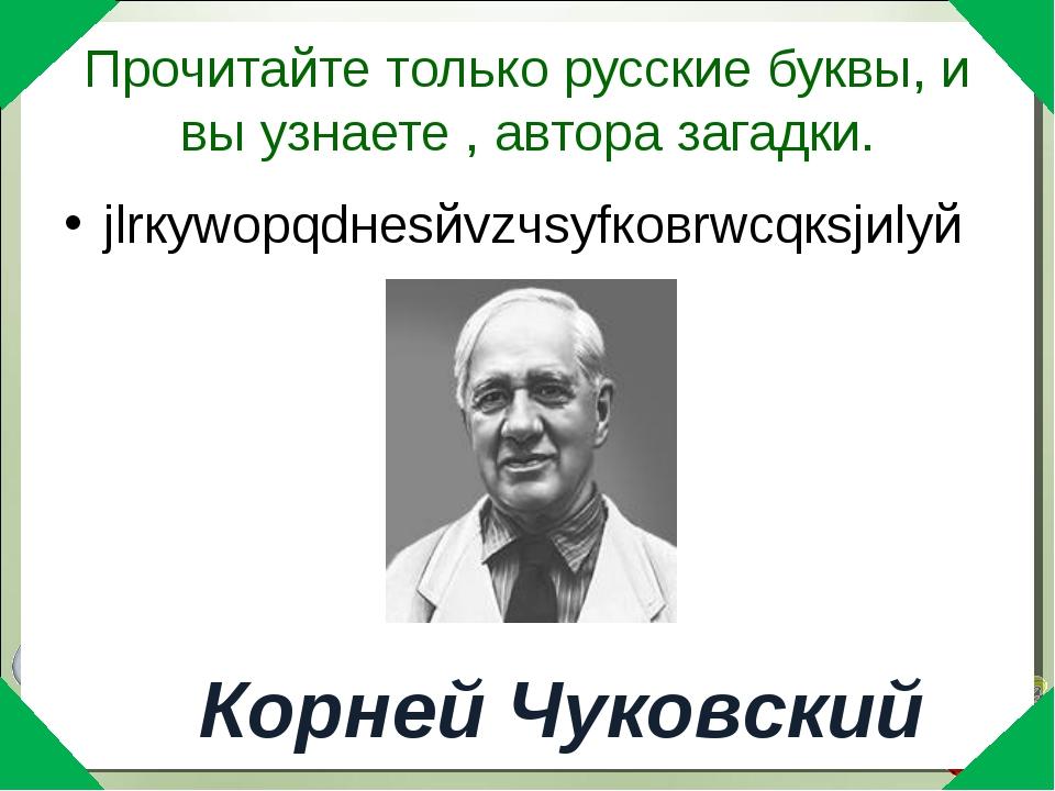 Прочитайте только русские буквы, и вы узнаете , автора загадки. jlrкywорqdнеs...