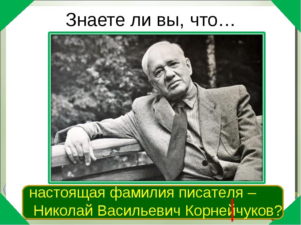 Знаете ли вы, что… настоящая фамилия писателя – Николай Васильевич Корнейчуков?