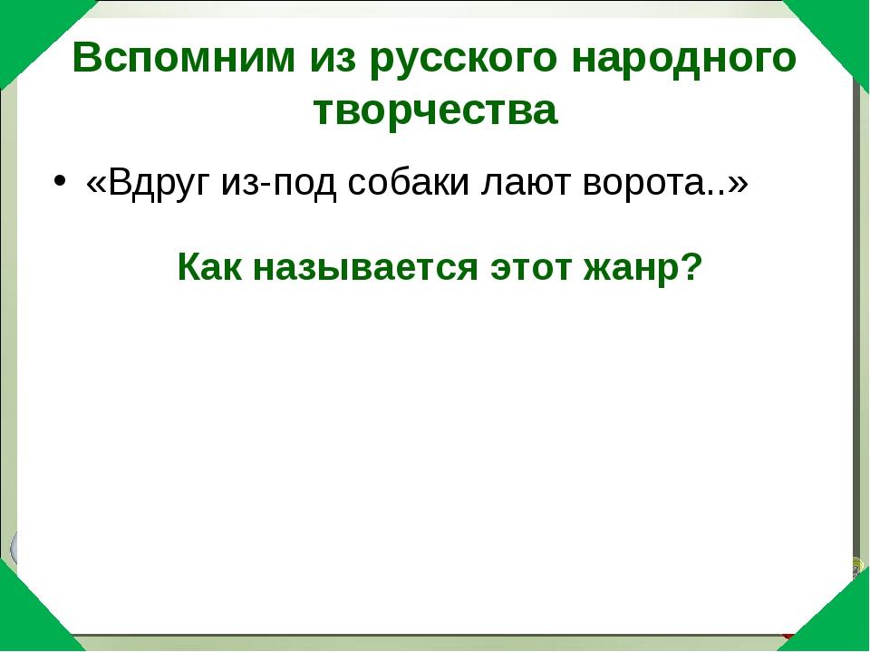 Вспомним из русского народного творчества «Вдруг из-под собаки лают ворота..»...