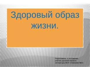 Здоровый образ жизни. Подготовила : Е.Ю.Ершова, учитель русского языка и лите