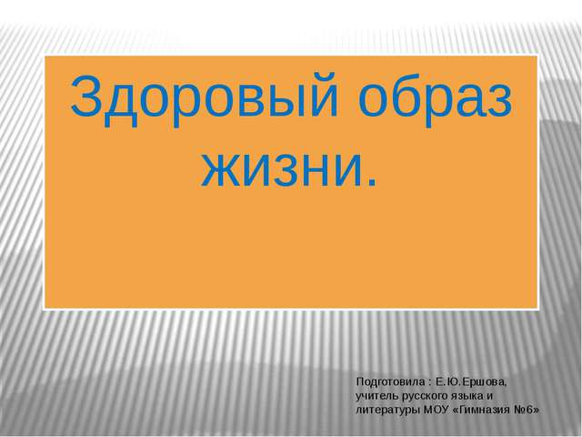 Здоровый образ жизни. Подготовила : Е.Ю.Ершова, учитель русского языка и лите...