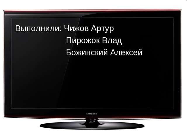 Выполнили: Чижов Артур Пирожок Влад Божинский Алексей