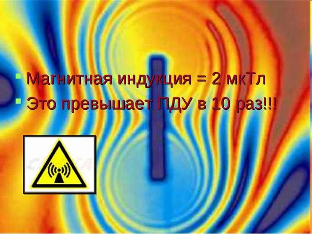 Магнитная индукция = 2 мкТл Это превышает ПДУ в 10 раз!!!