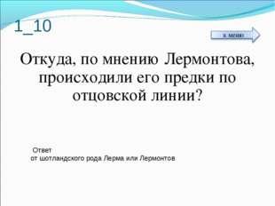 1_10 Откуда, по мнению Лермонтова, происходили его предки по отцовской линии?
