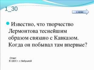 1_30 Известно, что творчество Лермонтова теснейшим образом связано с Кавказом