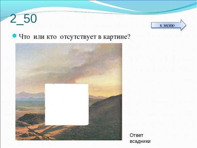 2_50 Что или кто отсутствует в картине? Ответ всадники