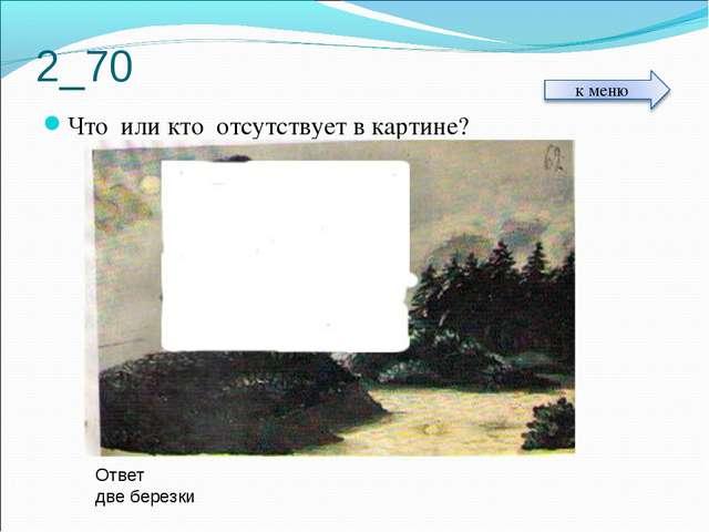 2_70 Что или кто отсутствует в картине? Ответ две березки