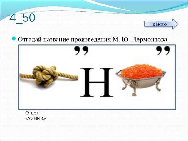 4_50 Отгадай название произведения М. Ю. Лермонтова Ответ «УЗНИК»