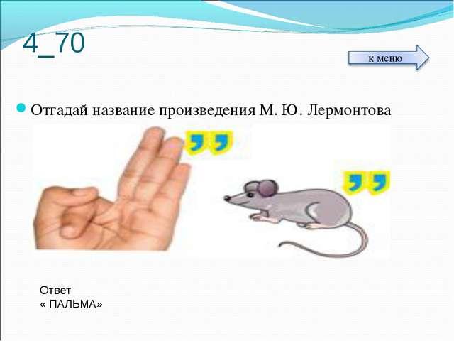 4_70 Отгадай название произведения М. Ю. Лермонтова Ответ « ПАЛЬМА»