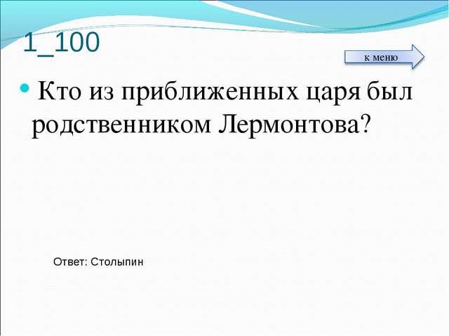 1_100 Кто из приближенных царя был родственником Лермонтова? Ответ: Столыпин