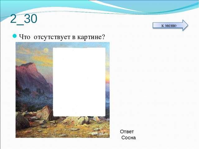 2_30 Что отсутствует в картине? Ответ Сосна