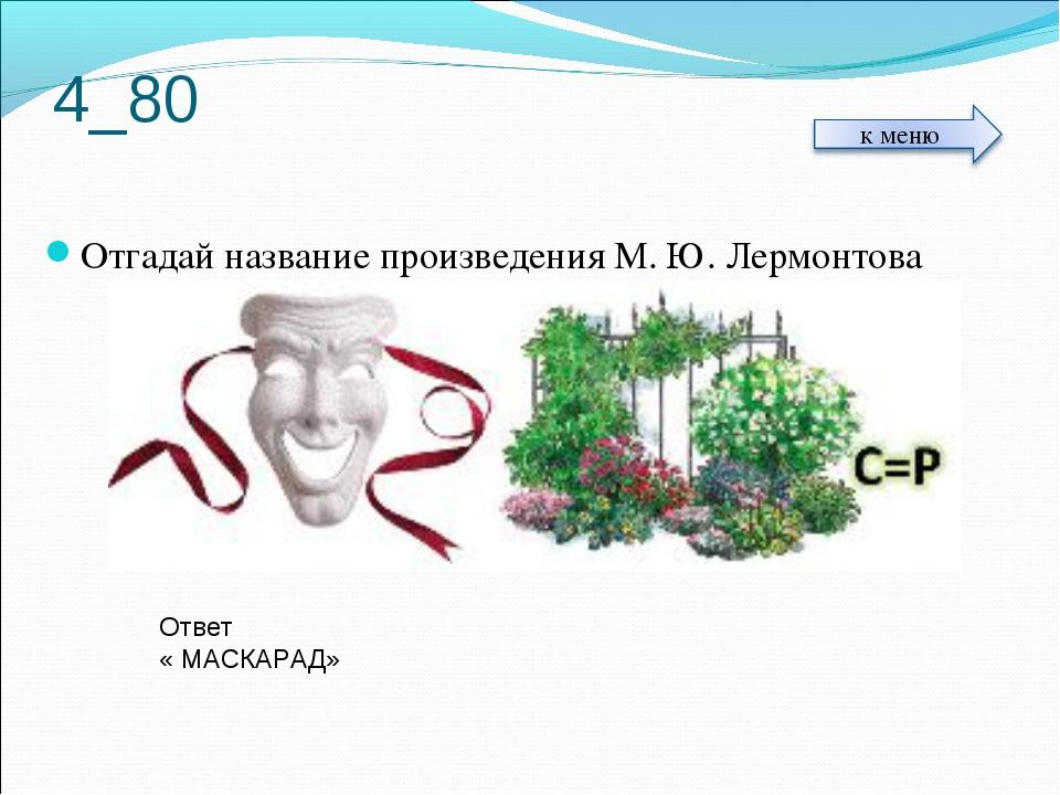 4_80 Отгадай название произведения М. Ю. Лермонтова Ответ « МАСКАРАД»