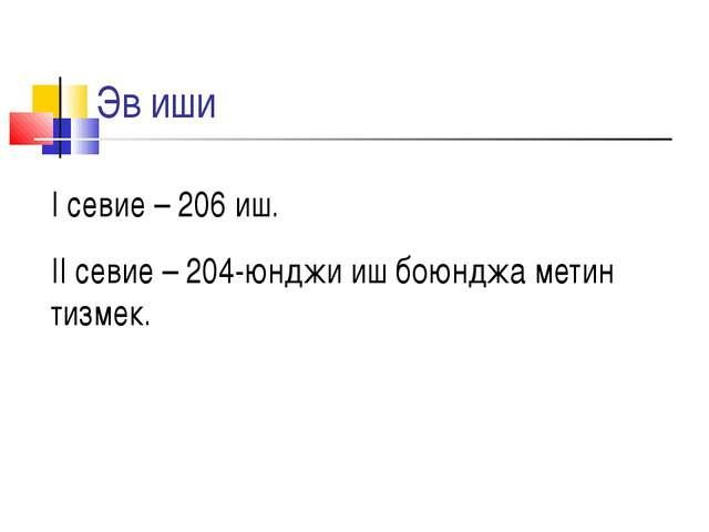 Эв иши I севие – 206 иш. II севие – 204-юнджи иш боюнджа метин тизмек.