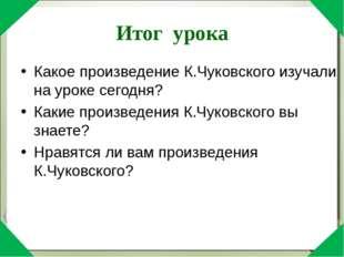 Итог урока Какое произведение К.Чуковского изучали на уроке сегодня? Какие пр