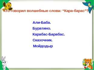 """Кто говорил волшебные слова: """"Кара-барас""""? Али-Баба. Буратино. Карабас-Бараба"""