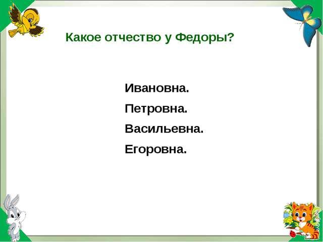 Какое отчество у Федоры? Ивановна. Петровна. Васильевна. Егоровна.