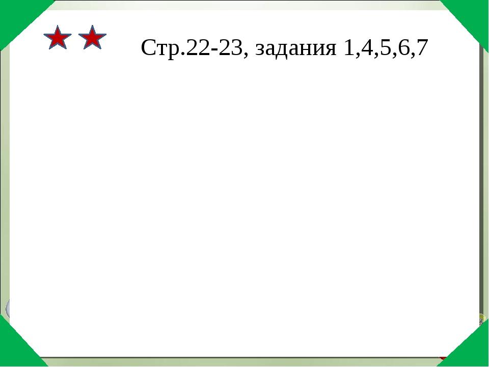 Стр.22-23, задания 1,4,5,6,7