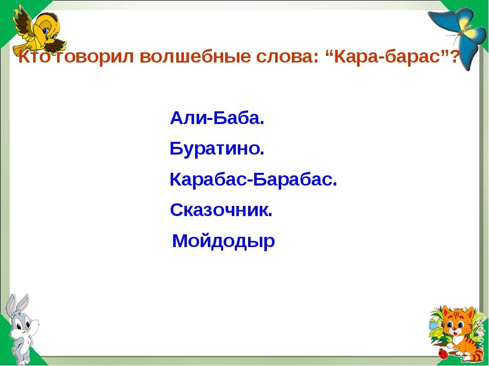 """Кто говорил волшебные слова: """"Кара-барас""""? Али-Баба. Буратино. Карабас-Бараба..."""