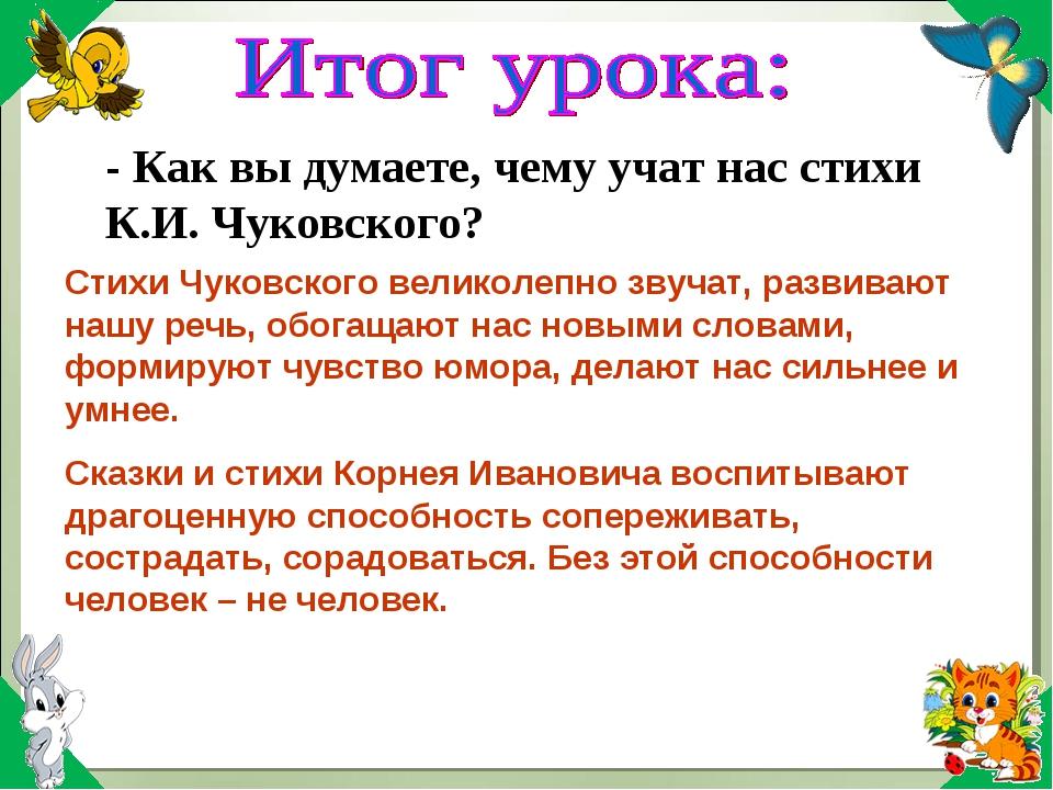- Как вы думаете, чему учат нас стихи К.И. Чуковского? Стихи Чуковского велик...