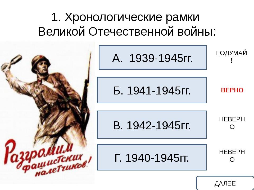 1. Хронологические рамки Великой Отечественной войны: А. 1939-1945гг. Б. 1941...
