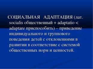 СОЦИАЛЬНАЯ АДАПТАЦИЯ (лат. socialis общественный + adaptatio < adaptare прис