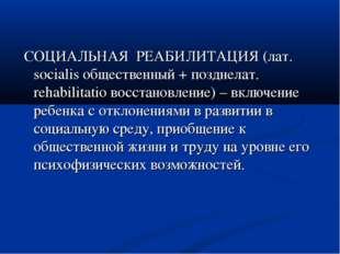 СОЦИАЛЬНАЯ РЕАБИЛИТАЦИЯ (лат. socialis общественный + позднелат. rehabilitat