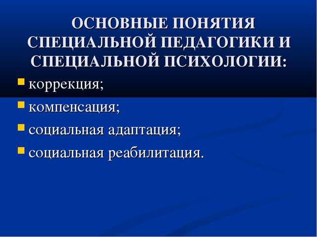 ОСНОВНЫЕ ПОНЯТИЯ СПЕЦИАЛЬНОЙ ПЕДАГОГИКИ И СПЕЦИАЛЬНОЙ ПСИХОЛОГИИ: коррекция;...
