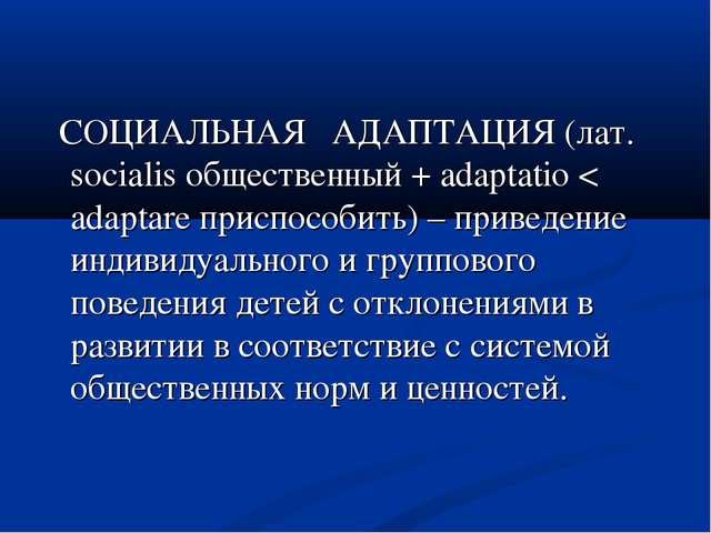 СОЦИАЛЬНАЯ АДАПТАЦИЯ (лат. socialis общественный + adaptatio < adaptare прис...