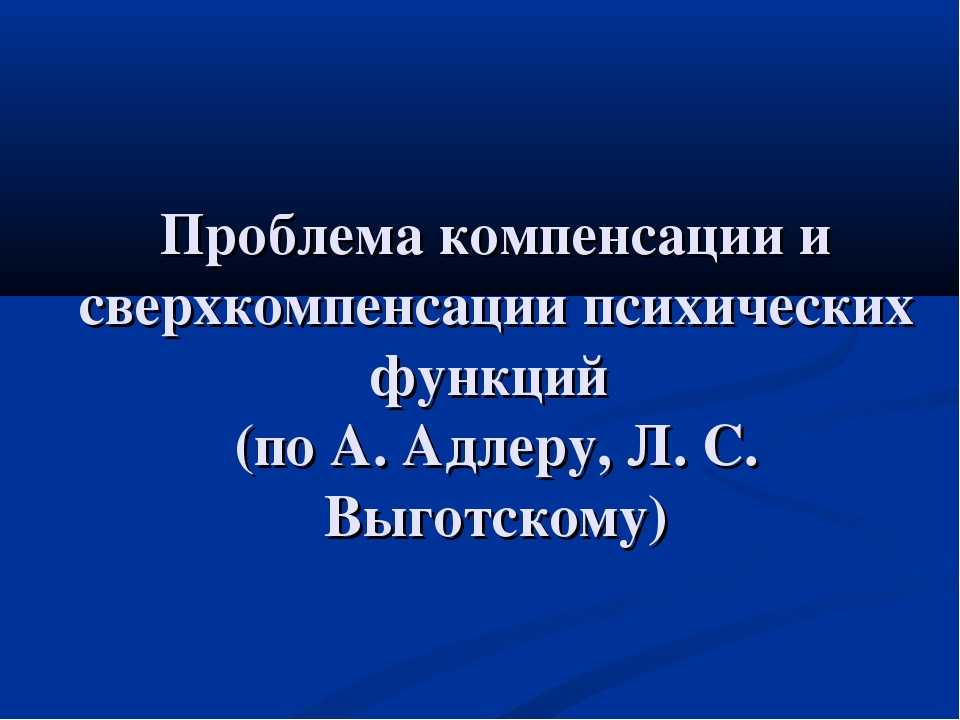 Проблема компенсации и сверхкомпенсации психических функций (по А. Адлеру, Л....