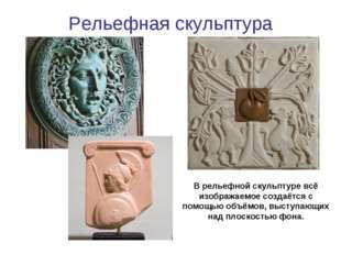 Рельефная скульптура В рельефной скульптуре всё изображаемое создаётся с помо