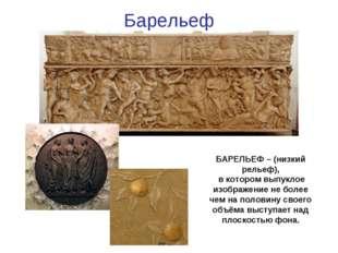 Барельеф БАРЕЛЬЕФ – (низкий рельеф), в котором выпуклое изображение не более