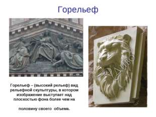 Горельеф Горельеф – (высокий рельеф) вид рельефной скульптуры, в котором изоб