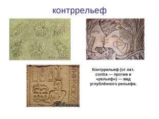 контррельеф Контррельеф (от лат. contra — против и «рельеф») — вид углублённо