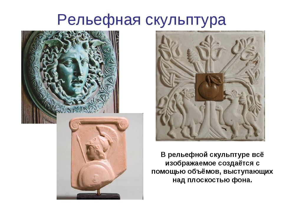 Рельефная скульптура В рельефной скульптуре всё изображаемое создаётся с помо...