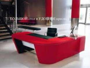 7) БОЛЬШОЙ стол и УДОБНОЕ кресло.