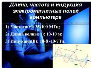 Длина, частота и индукция электромагнитных полей компьютера 1) Частота(v): 35