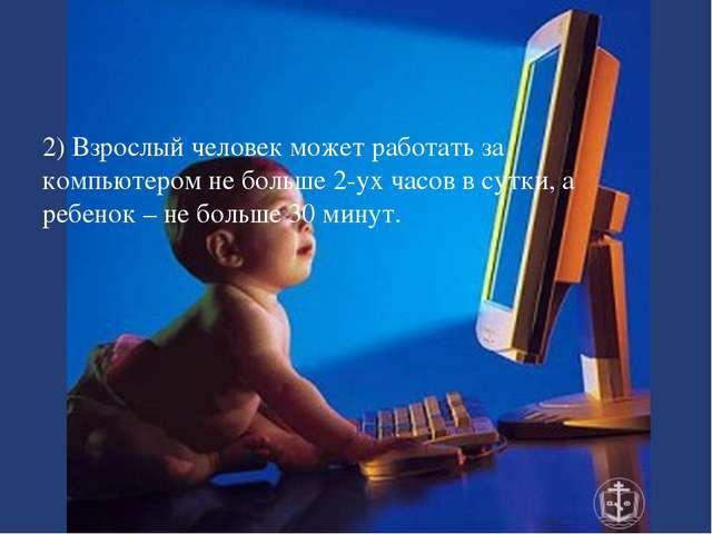 2) Взрослый человек может работать за компьютером не больше 2-ух часов в сут...