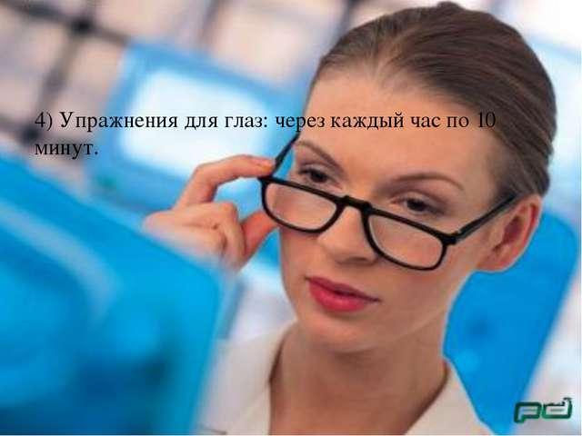 4) Упражнения для глаз: через каждый час по 10 минут.