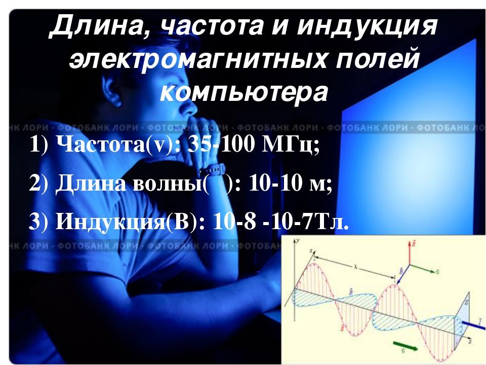 Длина, частота и индукция электромагнитных полей компьютера 1) Частота(v): 35...