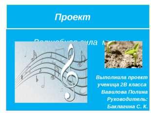 Проект Волшебная сила музыки Выполнила проект ученица 2В класса Вавилова Пол
