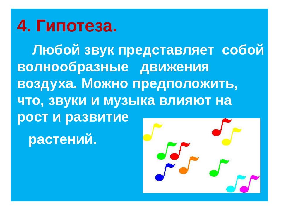 4. Гипотеза. Любой звук представляет собой волнообразные движения воздуха. М...