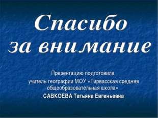Презентацию подготовила учитель географии МОУ «Гирвасская средняя общеобразов