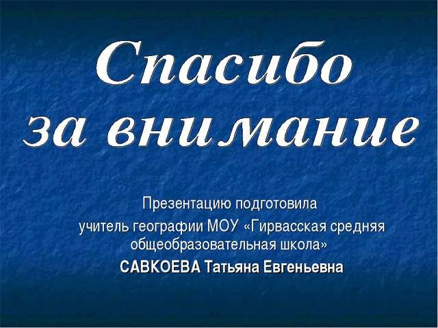 Презентацию подготовила учитель географии МОУ «Гирвасская средняя общеобразов...
