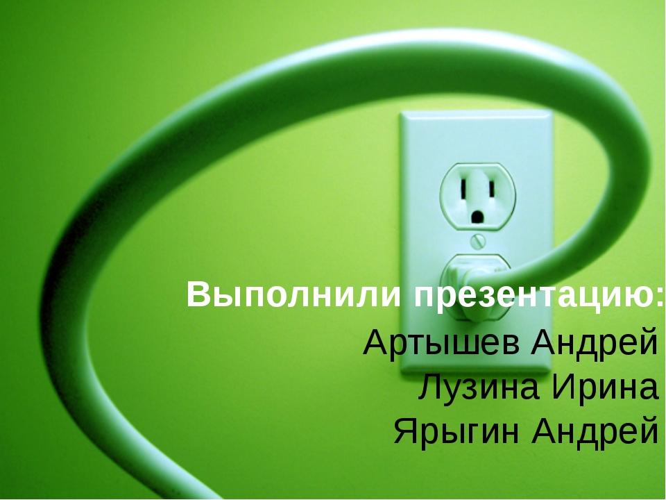 Артышев Андрей Лузина Ирина Ярыгин Андрей Выполнили презентацию: