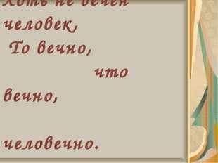 Хоть не вечен человек, То вечно, что вечно, человечно. А. Фет