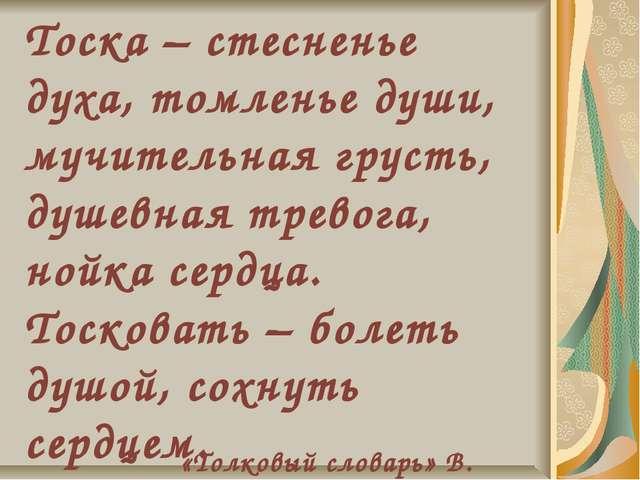 Тоска – стесненье духа, томленье души, мучительная грусть, душевная тревога,...